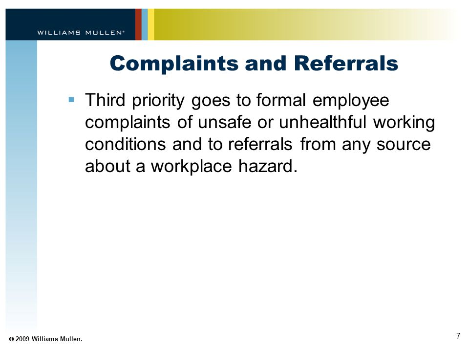7  2009 Williams Mullen. Complaints and Referrals  Third priority goes to formal employee complaints of unsafe or unhealthful working conditions and