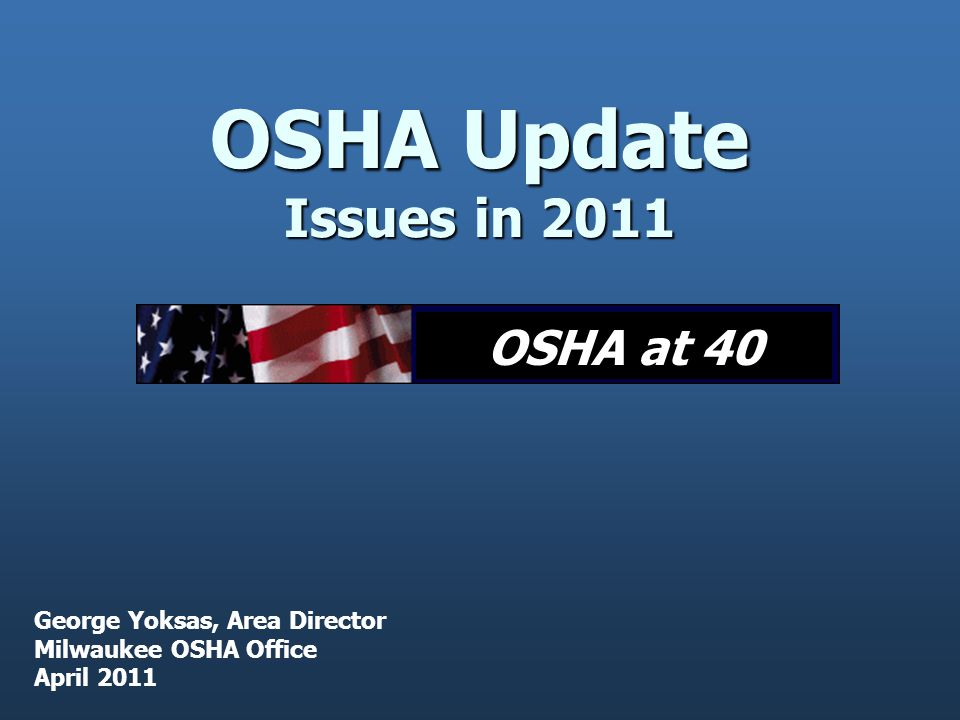 OSHA Update Issues in 2011 George Yoksas, Area Director Milwaukee OSHA Office April 2011 OSHA at 40