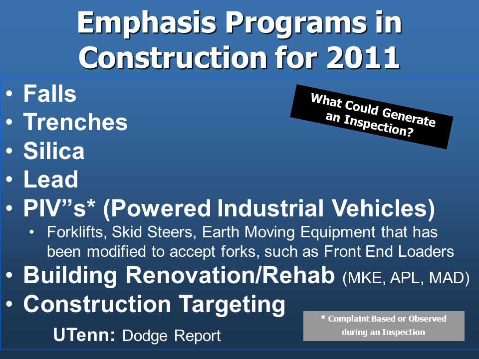Emphasis Programs in Construction for 2011 Falls Trenches Silica Lead PIV s* (Powered Industrial Vehicles) Forklifts, Skid Steers, Earth Moving Equipment that has been modified to accept forks, such as Front End Loaders Building Renovation/Rehab (MKE, APL, MAD) Construction Targeting UTenn: Dodge Report What Could Generate an Inspection.