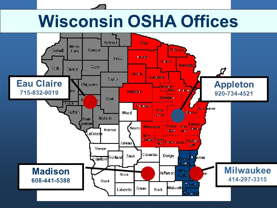 Eau Claire 715-832-9019 Madison 608-441-5388 Milwaukee 414-297-3315 Appleton 920-734-4521 Wisconsin OSHA Offices