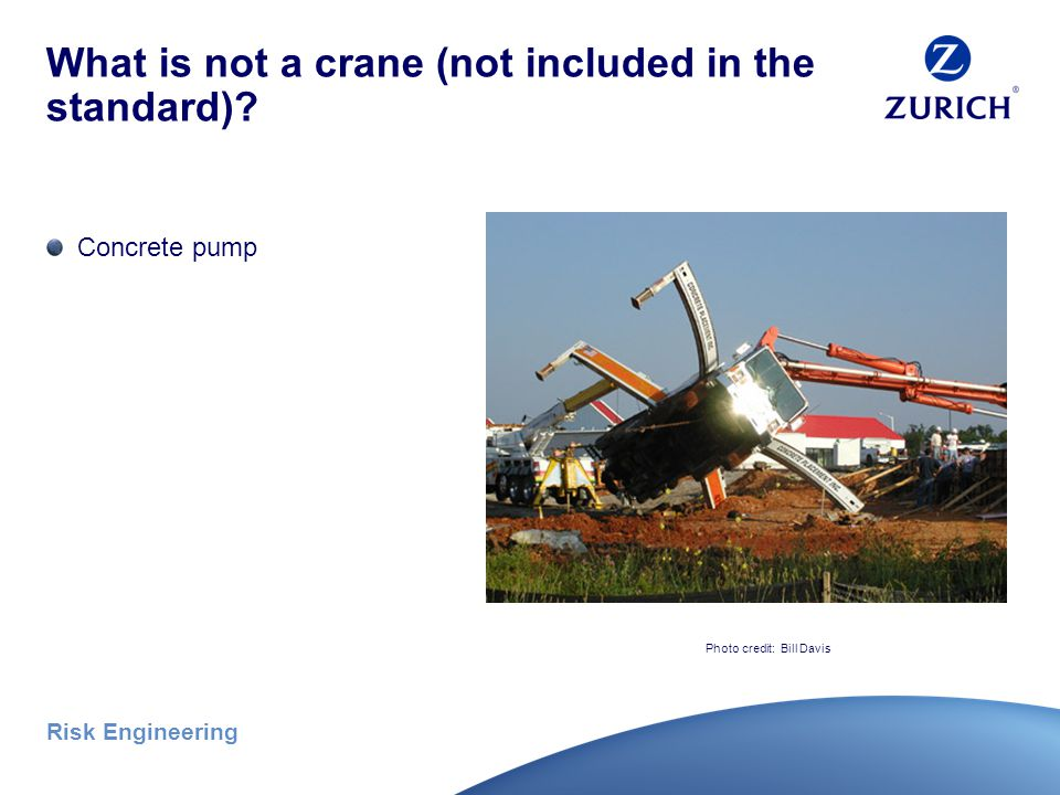 Risk Engineering What is a crane (what is included in the standard ) Mechanic's trucks with hoisting devices* Pedestal cranes Side boom tractors Dedicated pile drivers Any other machine configured to hoist and lower, and horizontally move a suspended load Photo credit: Bill Davis
