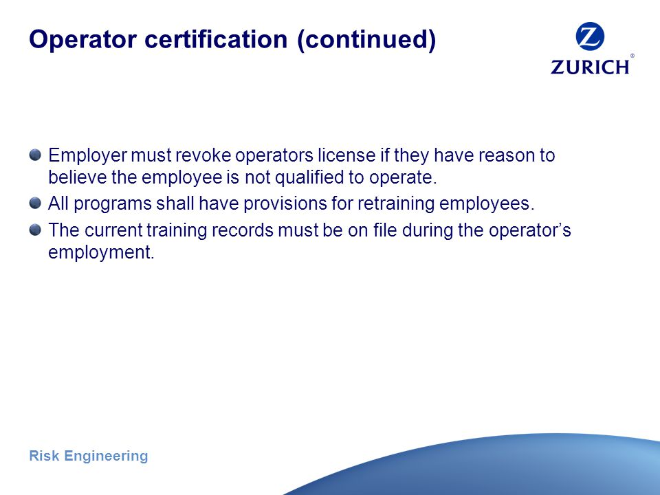 Risk Engineering Operator certification (continued) Certification criteria (continued) Practical examination – Ability to perform pre-shift inspection – Operational and maneuvering skills – Application of load chart information – Application of safe shut-down and securing procedures Photo credit: Bill Davis