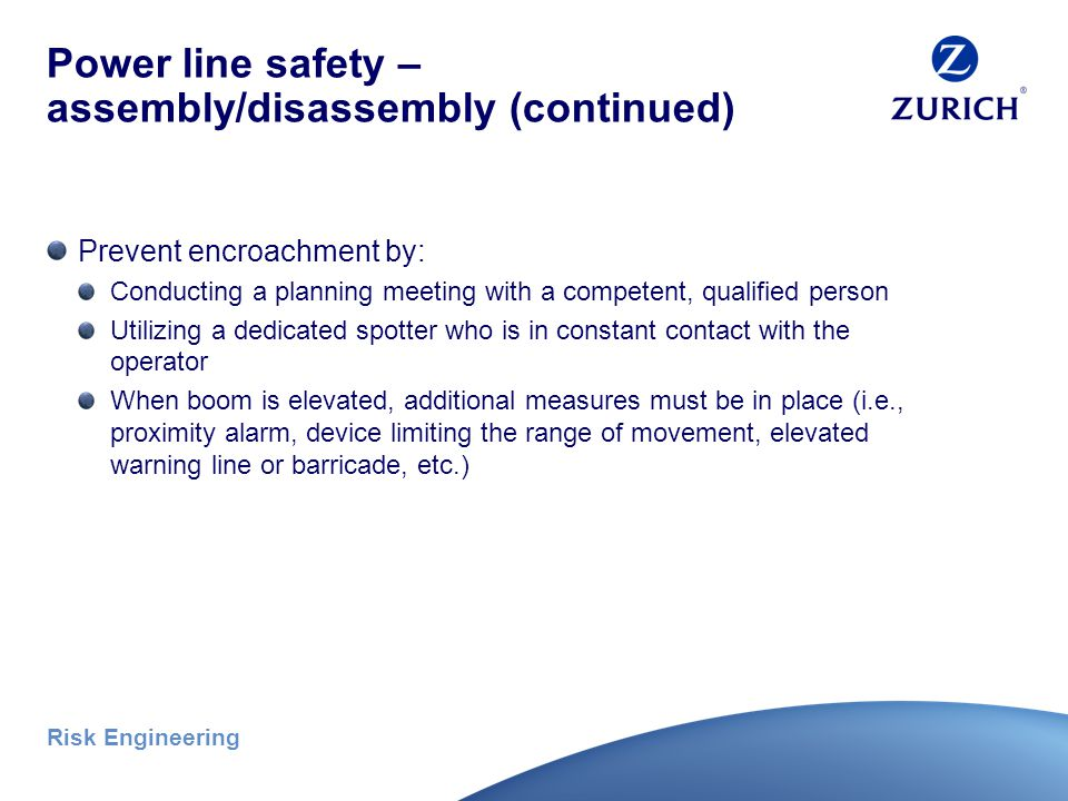 Risk Engineering Power line safety – assembly/disassembly If any part could get within 20 feet from the power line, then: Employer must confirm with the utility operator that the line has been de-energized Or else Determine the line's voltage and the minimum approach distance permitted in specified table