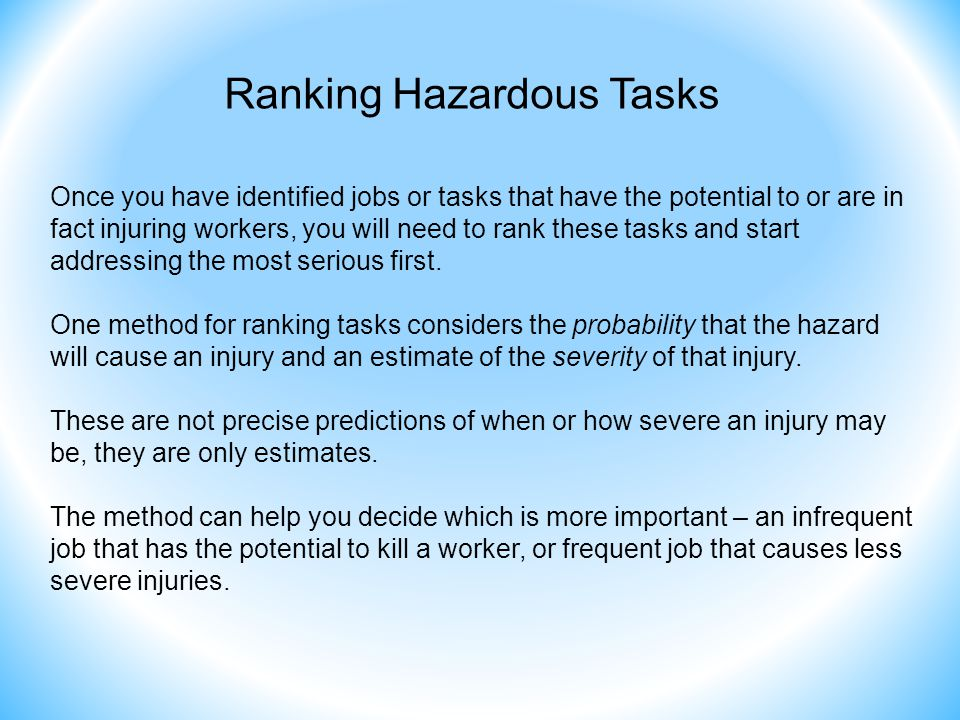 Ranking Hazardous Tasks Once you have identified jobs or tasks that have the potential to or are in fact injuring workers, you will need to rank these tasks and start addressing the most serious first.