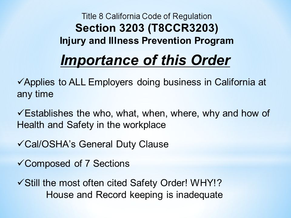 Title 8 California Code of Regulation Section 3203 (T8CCR3203) Injury and Illness Prevention Program Importance of this Order Applies to ALL Employers doing business in California at any time Establishes the who, what, when, where, why and how of Health and Safety in the workplace Cal/OSHA's General Duty Clause Composed of 7 Sections Still the most often cited Safety Order.