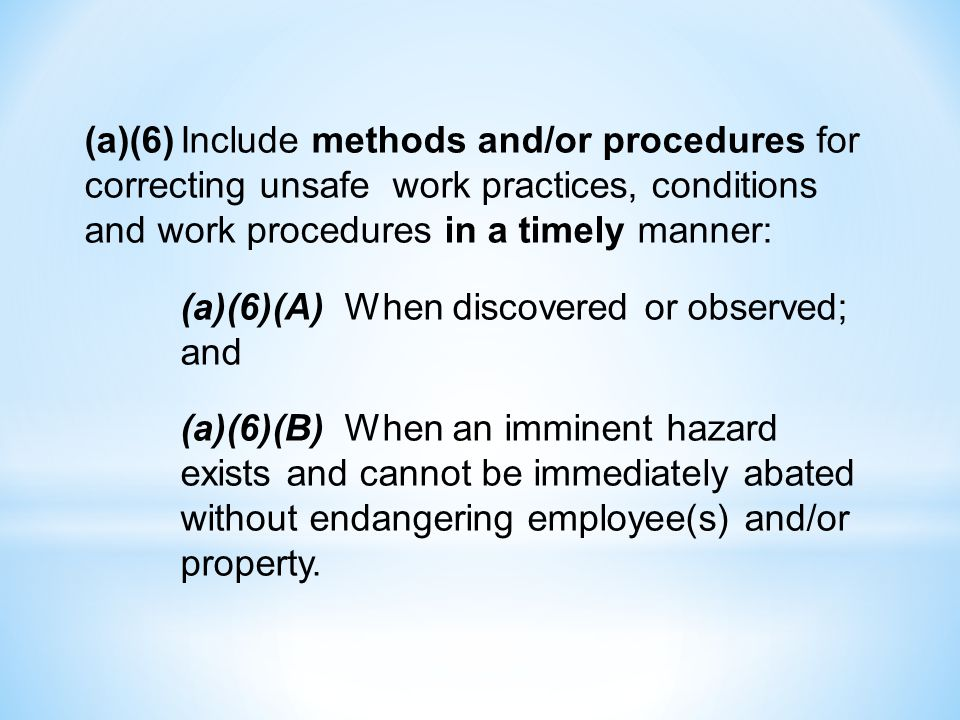 (a)(6)Include methods and/or procedures for correcting unsafe work practices, conditions and work procedures in a timely manner: (a)(6)(A) When discovered or observed; and (a)(6)(B) When an imminent hazard exists and cannot be immediately abated without endangering employee(s) and/or property.