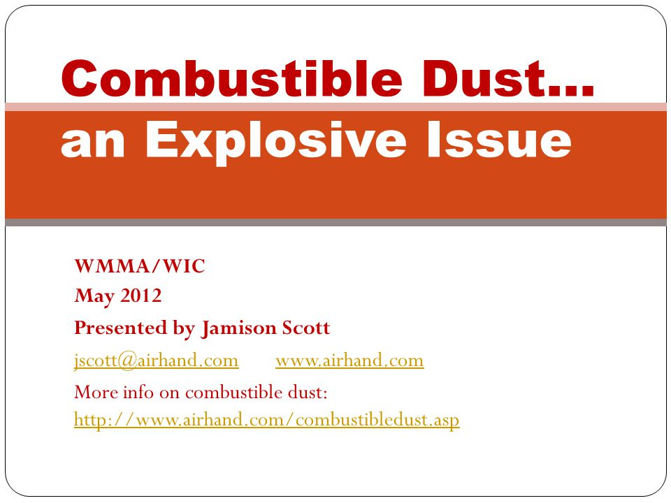 WMMA/WIC May 2012 Presented by Jamison Scott jscott@airhand.comwww.airhand.com More info on combustible dust: http://www.airhand.com/combustibledust.asp http://www.airhand.com/combustibledust.asp Combustible Dust… an Explosive Issue