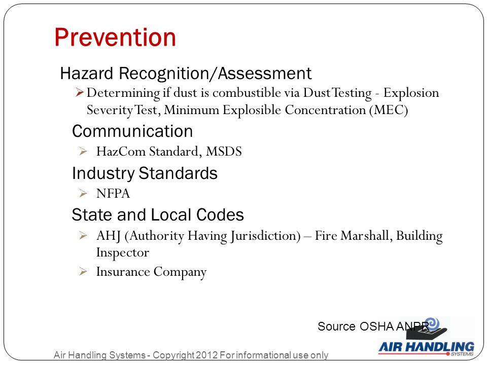 Prevention Air Handling Systems - Copyright 2012 For informational use only Hazard Recognition/Assessment  Determining if dust is combustible via Dust Testing - Explosion Severity Test, Minimum Explosible Concentration (MEC) Communication  HazCom Standard, MSDS Industry Standards  NFPA State and Local Codes  AHJ (Authority Having Jurisdiction) – Fire Marshall, Building Inspector  Insurance Company Source OSHA ANPR