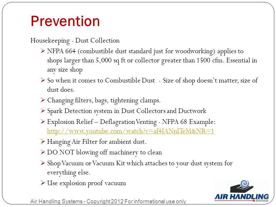 Prevention Air Handling Systems - Copyright 2012 For informational use only Housekeeping - Dust Collection  NFPA 664 (combustible dust standard just for woodworking) applies to shops larger than 5,000 sq ft or collector greater than 1500 cfm.