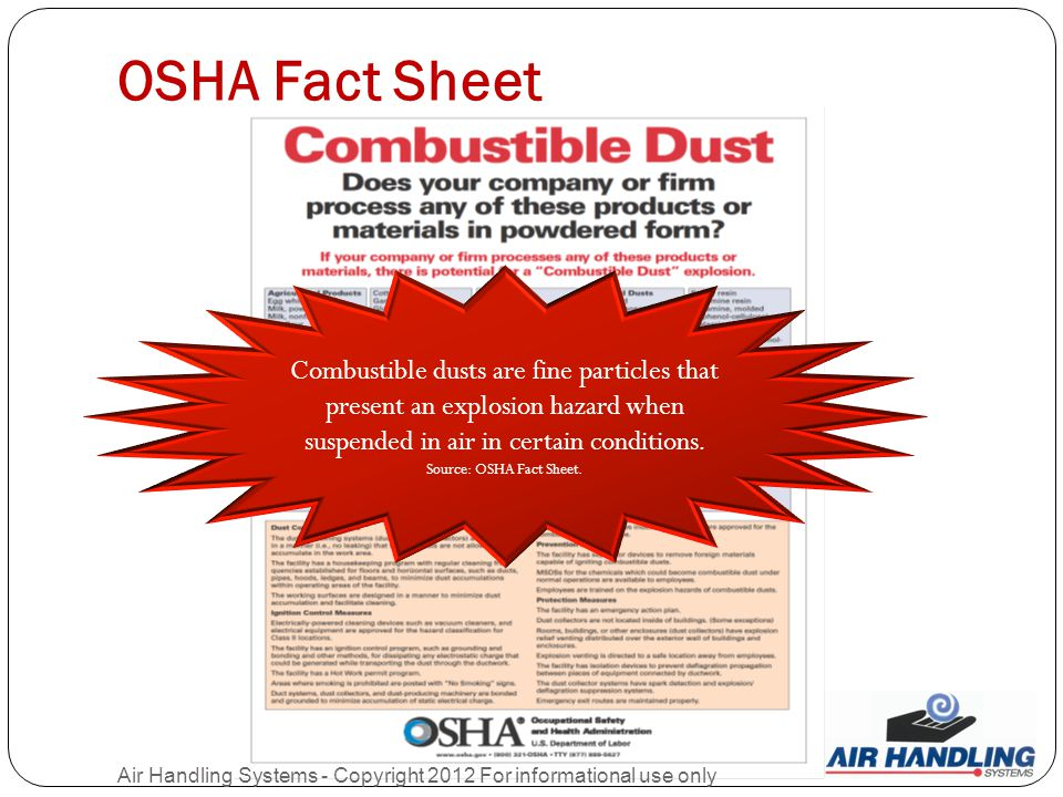 OSHA Fact Sheet Air Handling Systems - Copyright 2012 For informational use only Combustible dusts are fine particles that present an explosion hazard when suspended in air in certain conditions.