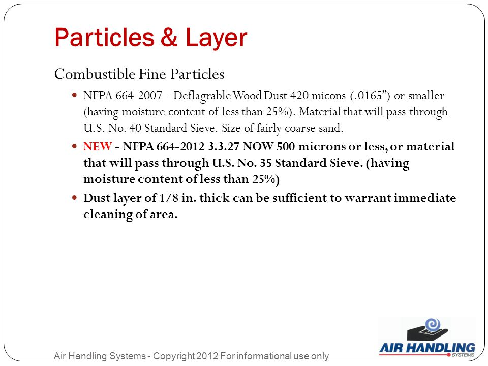 Particles & Layer Air Handling Systems - Copyright 2012 For informational use only Combustible Fine Particles NFPA 664-2007 - Deflagrable Wood Dust 420 micons (.0165 ) or smaller (having moisture content of less than 25%).
