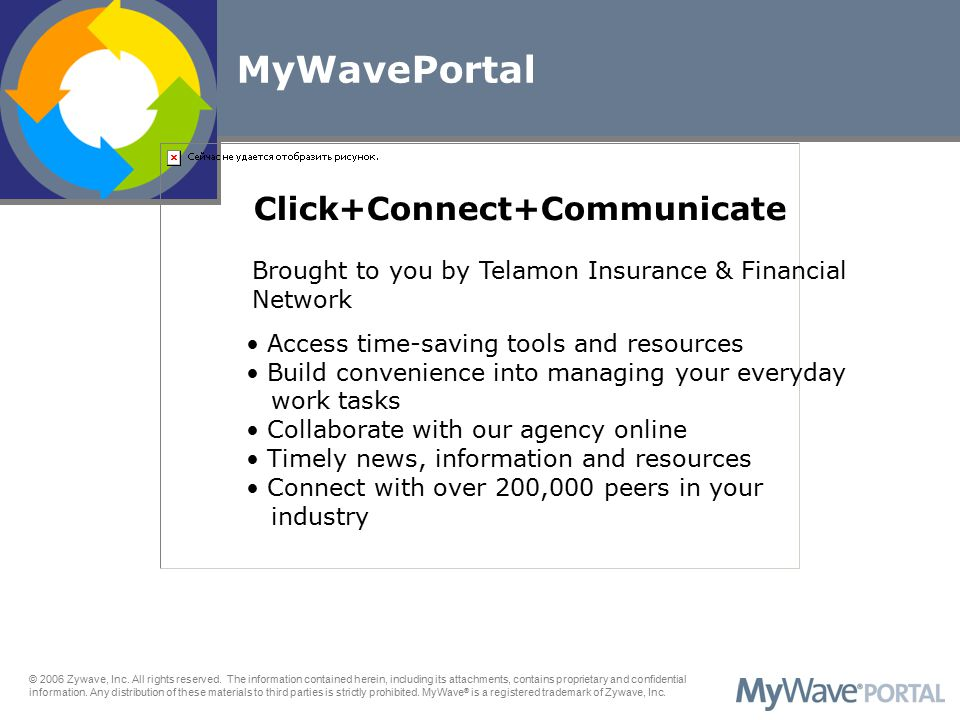 Access time-saving tools and resources Build convenience into managing your everyday work tasks Collaborate with our agency online Timely news, information and resources Connect with over 200,000 peers in your industry MyWavePortal Click+Connect+Communicate Brought to you by Telamon Insurance & Financial Network © 2006 Zywave, Inc.