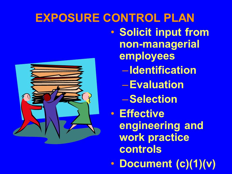 EXPOSURE CONTROL PLAN Solicit input from non-managerial employees –Identification –Evaluation –Selection Effective engineering and work practice contr