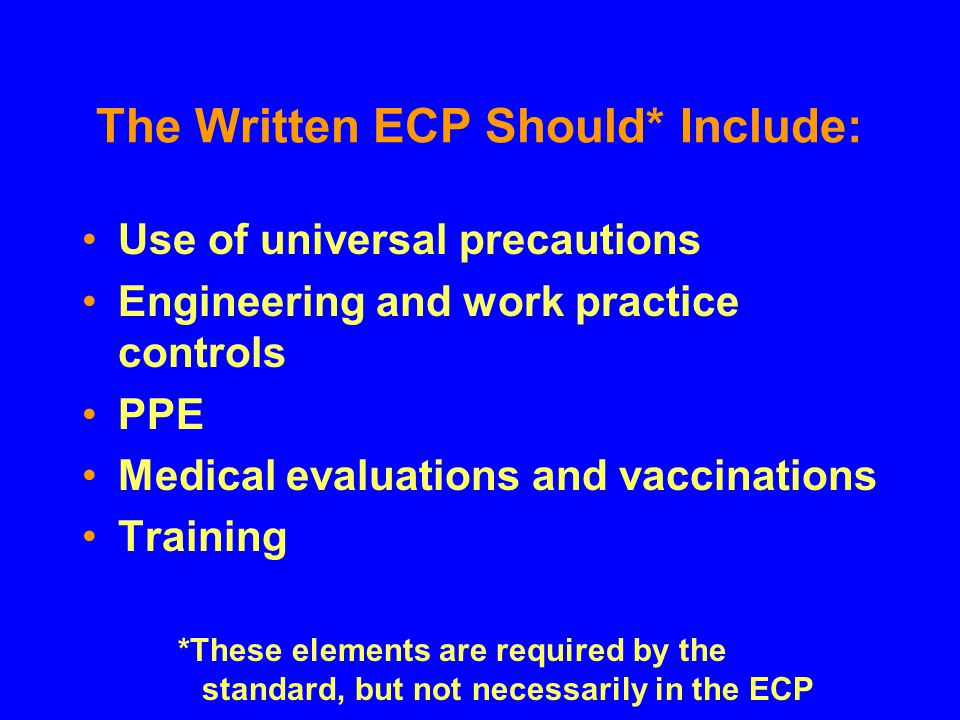 The Written ECP Should* Include: Use of universal precautions Engineering and work practice controls PPE Medical evaluations and vaccinations Training