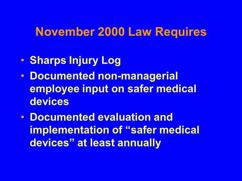 November 2000 Law Requires Sharps Injury Log Documented non-managerial employee input on safer medical devices Documented evaluation and implementatio