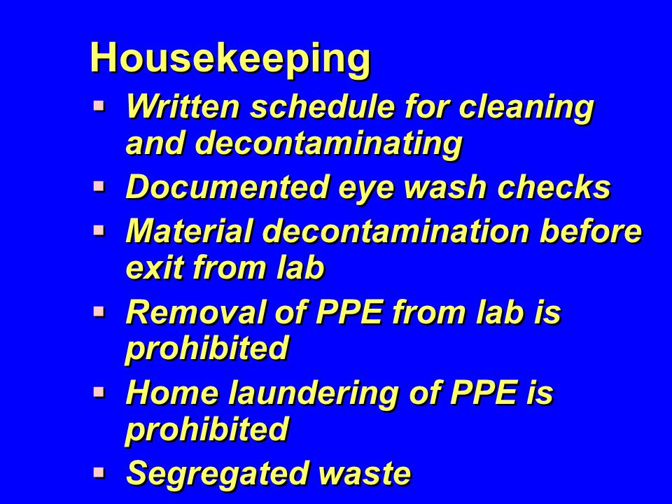 Housekeeping  Written schedule for cleaning and decontaminating  Documented eye wash checks  Material decontamination before exit from lab  Remova