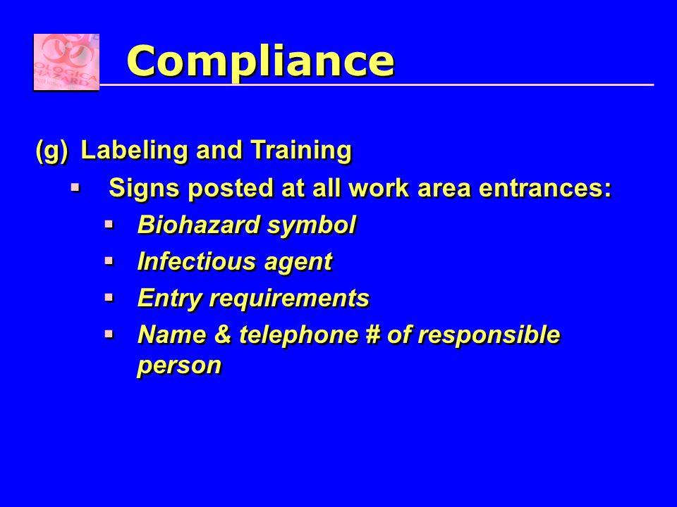 (g)Labeling and Training  Signs posted at all work area entrances:  Biohazard symbol  Infectious agent  Entry requirements  Name & telephone # of