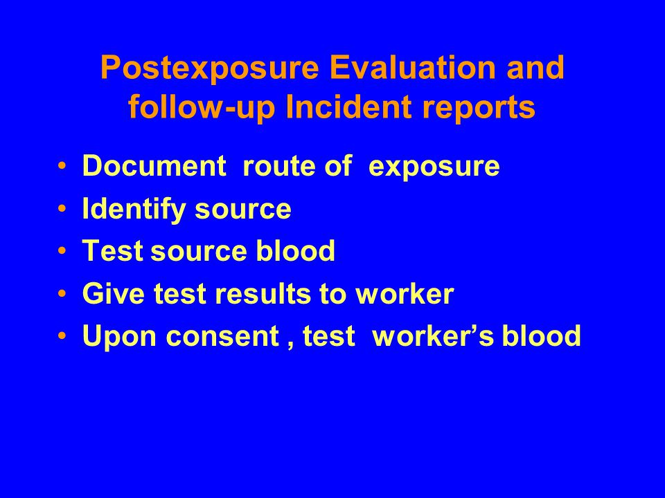 Postexposure Evaluation and follow-up Incident reports Document route of exposure Identify source Test source blood Give test results to worker Upon c