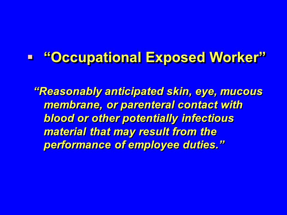 " ""Occupational Exposed Worker"" ""Reasonably anticipated skin, eye, mucous membrane, or parenteral contact with blood or other potentially infectious m"
