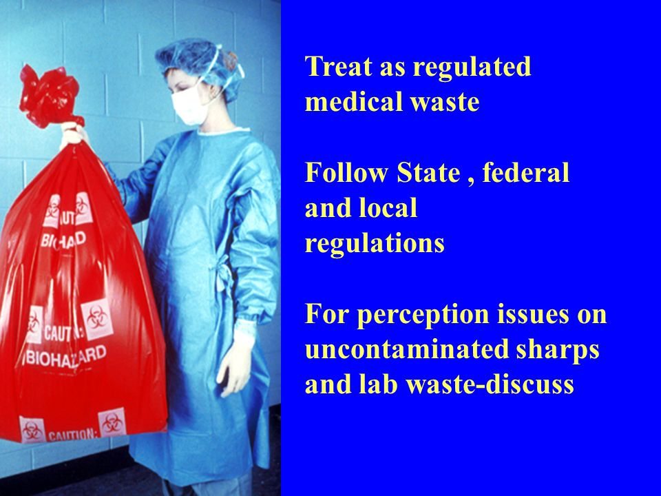 Treat as regulated medical waste Follow State, federal and local regulations For perception issues on uncontaminated sharps and lab waste-discuss