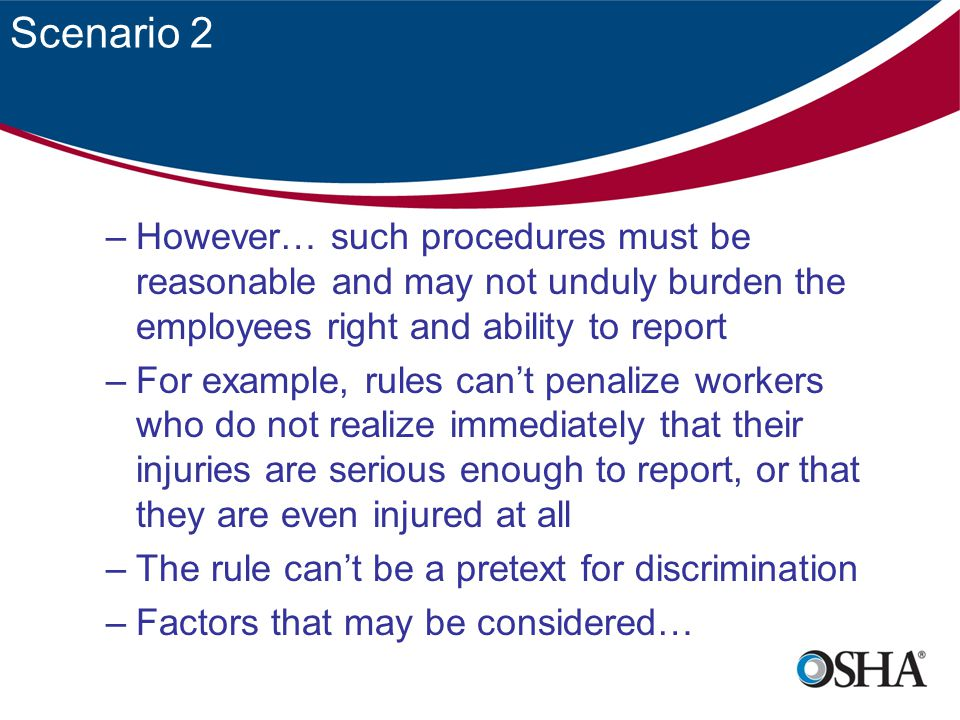 Scenario 2 –However… such procedures must be reasonable and may not unduly burden the employees right and ability to report –For example, rules can't penalize workers who do not realize immediately that their injuries are serious enough to report, or that they are even injured at all –The rule can't be a pretext for discrimination –Factors that may be considered…