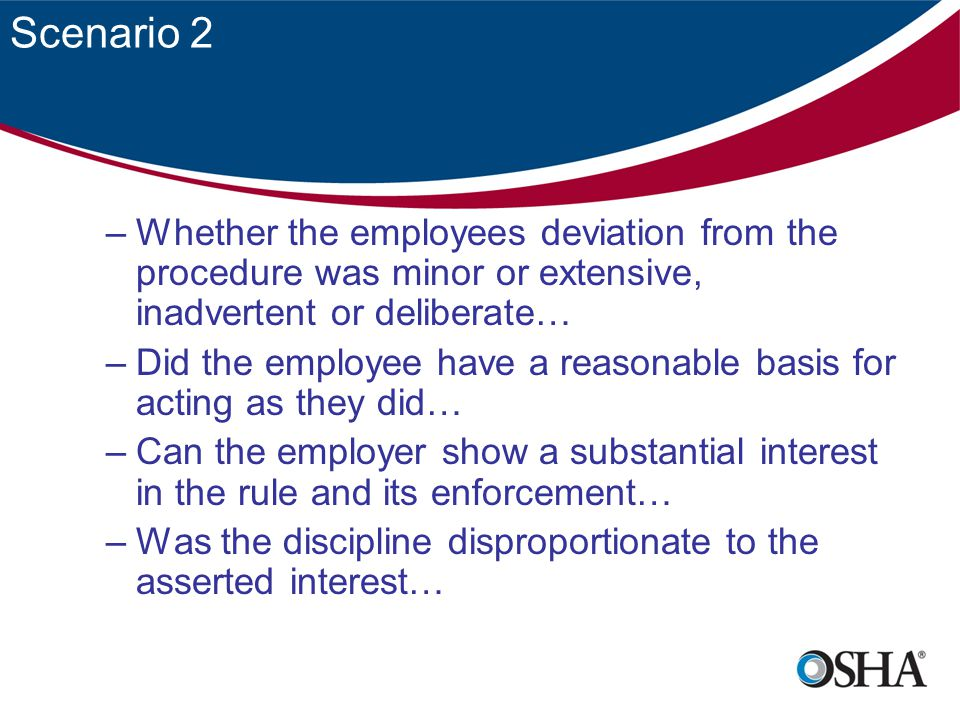 Scenario 2 –Whether the employees deviation from the procedure was minor or extensive, inadvertent or deliberate… –Did the employee have a reasonable basis for acting as they did… –Can the employer show a substantial interest in the rule and its enforcement… –Was the discipline disproportionate to the asserted interest…