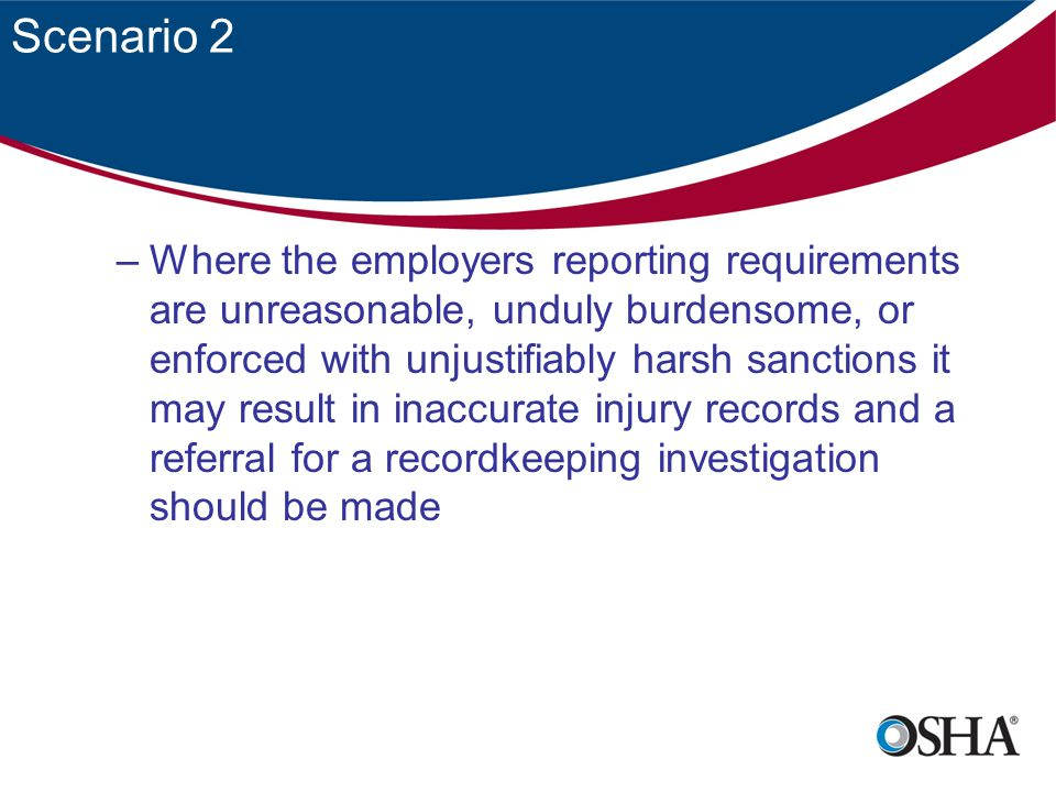 Scenario 2 –Where the employers reporting requirements are unreasonable, unduly burdensome, or enforced with unjustifiably harsh sanctions it may result in inaccurate injury records and a referral for a recordkeeping investigation should be made