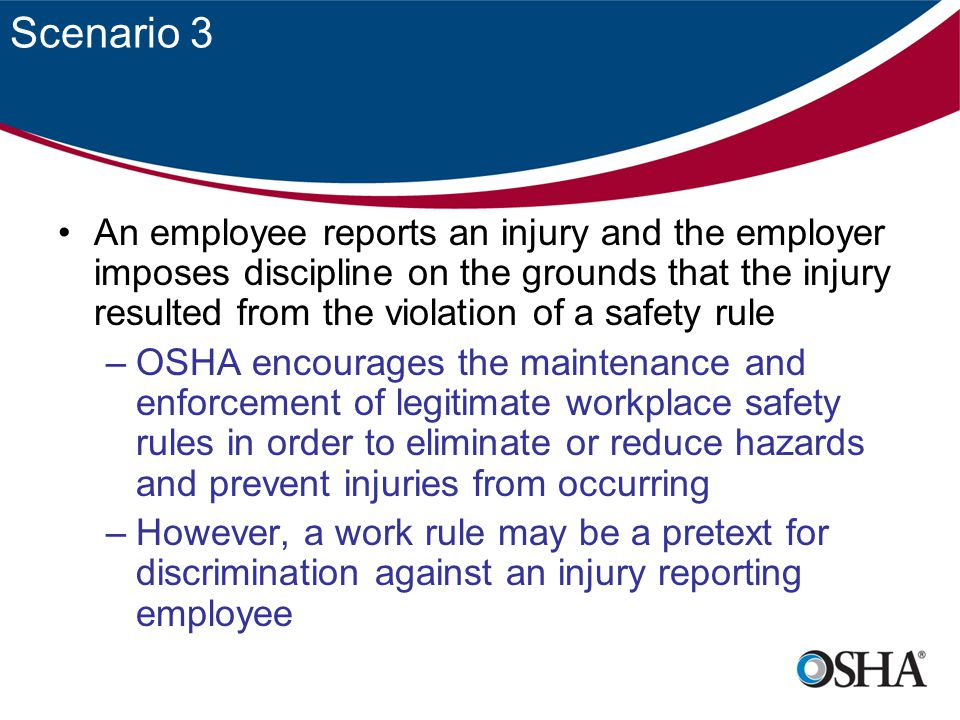 Scenario 3 An employee reports an injury and the employer imposes discipline on the grounds that the injury resulted from the violation of a safety rule –OSHA encourages the maintenance and enforcement of legitimate workplace safety rules in order to eliminate or reduce hazards and prevent injuries from occurring –However, a work rule may be a pretext for discrimination against an injury reporting employee