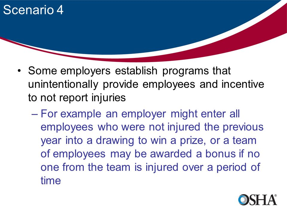 Scenario 4 Some employers establish programs that unintentionally provide employees and incentive to not report injuries –For example an employer might enter all employees who were not injured the previous year into a drawing to win a prize, or a team of employees may be awarded a bonus if no one from the team is injured over a period of time