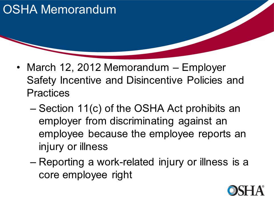 OSHA Memorandum If employees do not feel free to report injuries and illnesses the entire workforce is put at risk Employers do not learn of and correct dangerous conditions that have resulted in injuries Injured employees may not receive proper medical attention or workers compensation benefits they are entitled