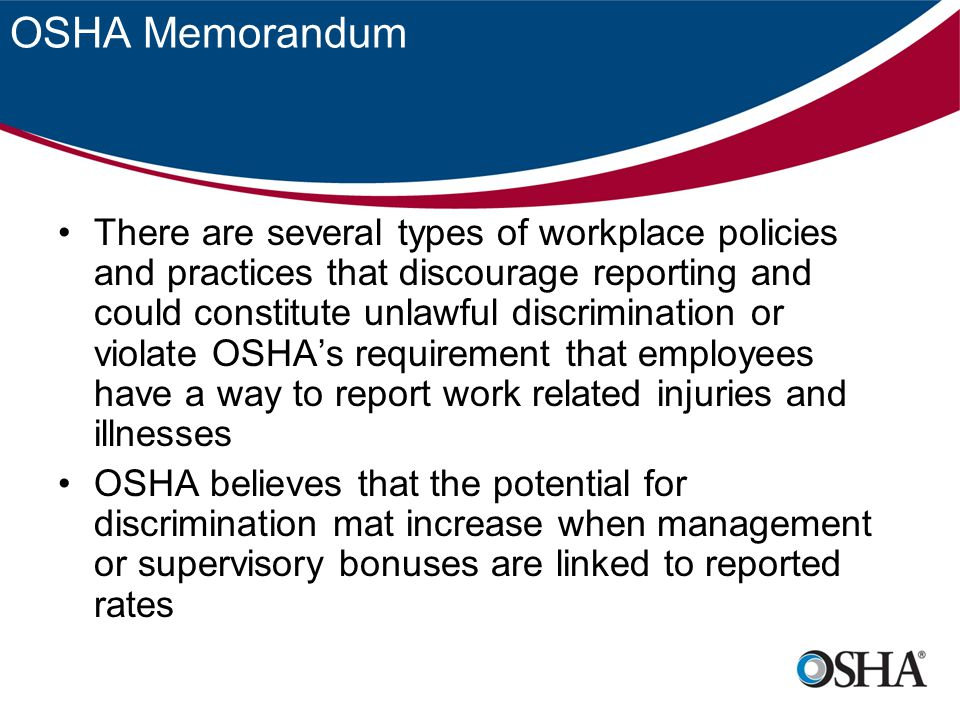 OSHA Memorandum There are several types of workplace policies and practices that discourage reporting and could constitute unlawful discrimination or violate OSHA's requirement that employees have a way to report work related injuries and illnesses OSHA believes that the potential for discrimination mat increase when management or supervisory bonuses are linked to reported rates