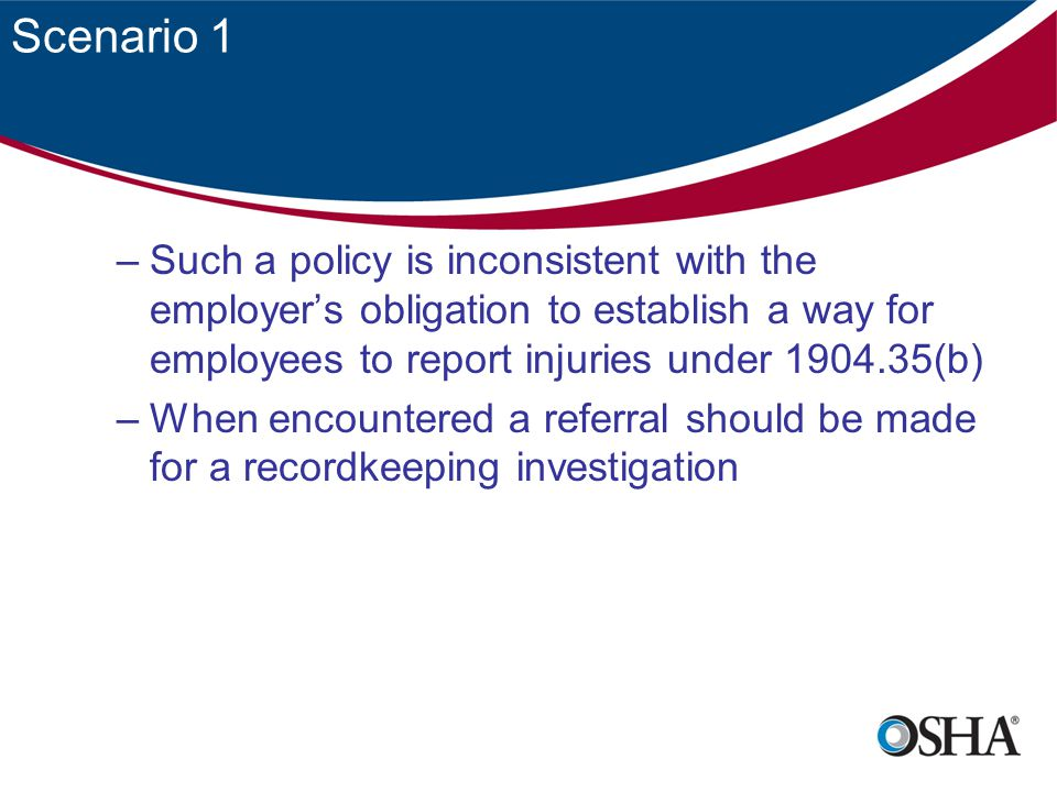 Scenario 2 An employee who reports and injury or illness is disciplined and the reason is 'the employee has violated an employer rule about the time and manner for reporting injuries and illnesses' –Such a case deserves careful scrutiny because the act of reporting the injury directly results in discipline shows a clear potential for violating 11(c) –OSHA recognizes there is a legitimate interest for receiving and responding to reports of injuries