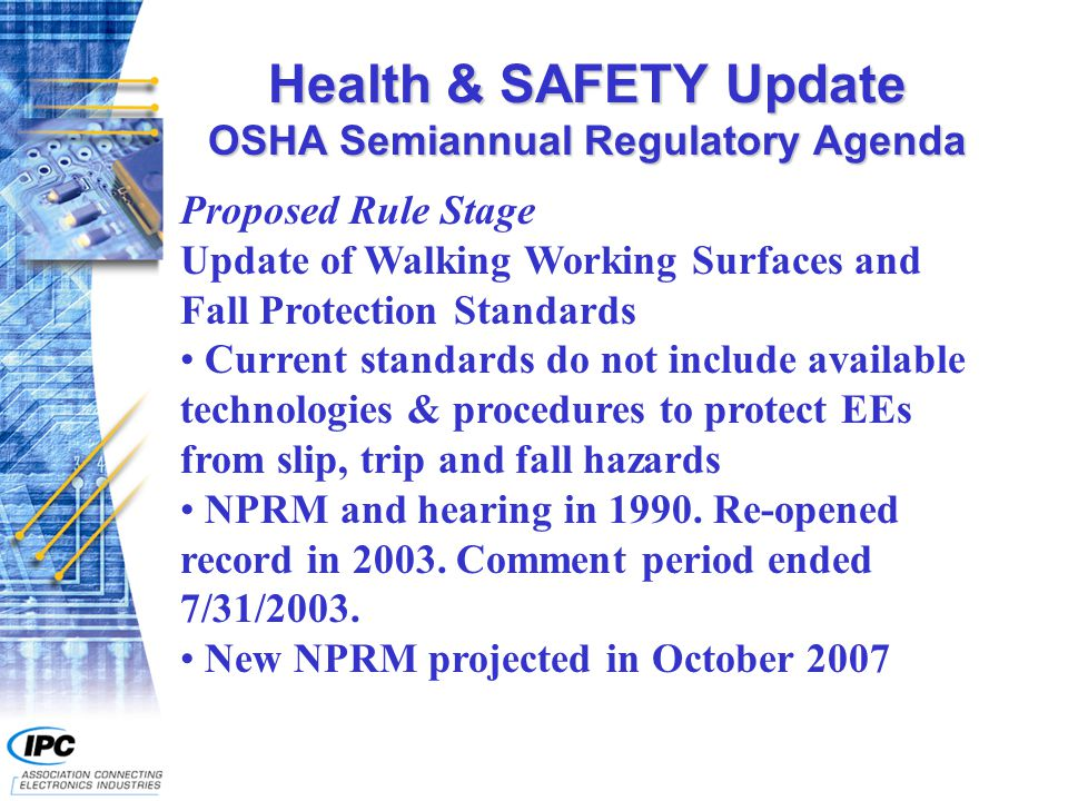 Health & SAFETY Update OSHA Semiannual Regulatory Agenda Proposed Rule Stage Update of Walking Working Surfaces and Fall Protection Standards Current standards do not include available technologies & procedures to protect EEs from slip, trip and fall hazards NPRM and hearing in 1990.