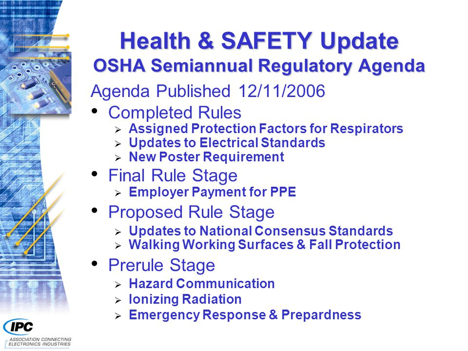 Health & SAFETY Update OSHA Semiannual Regulatory Agenda Agenda Published 12/11/2006 Completed Rules  Assigned Protection Factors for Respirators  Updates to Electrical Standards  New Poster Requirement Final Rule Stage  Employer Payment for PPE Proposed Rule Stage  Updates to National Consensus Standards  Walking Working Surfaces & Fall Protection Prerule Stage  Hazard Communication  Ionizing Radiation  Emergency Response & Prepardness