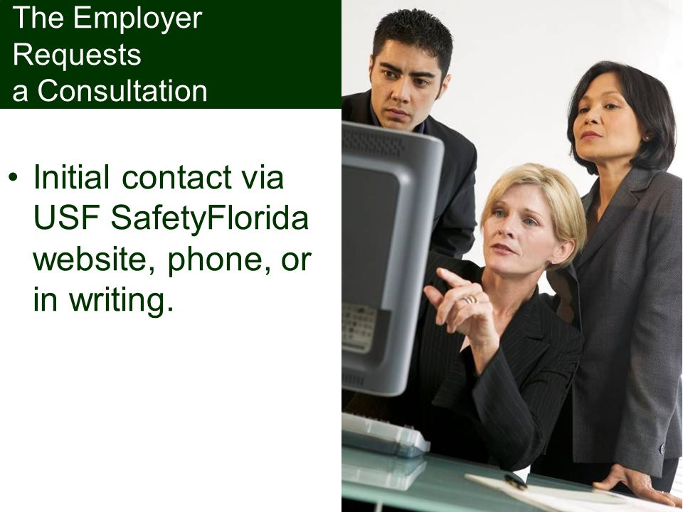 The Employer Requests a Consultation Initial contact via USF SafetyFlorida website, phone, or in writing.