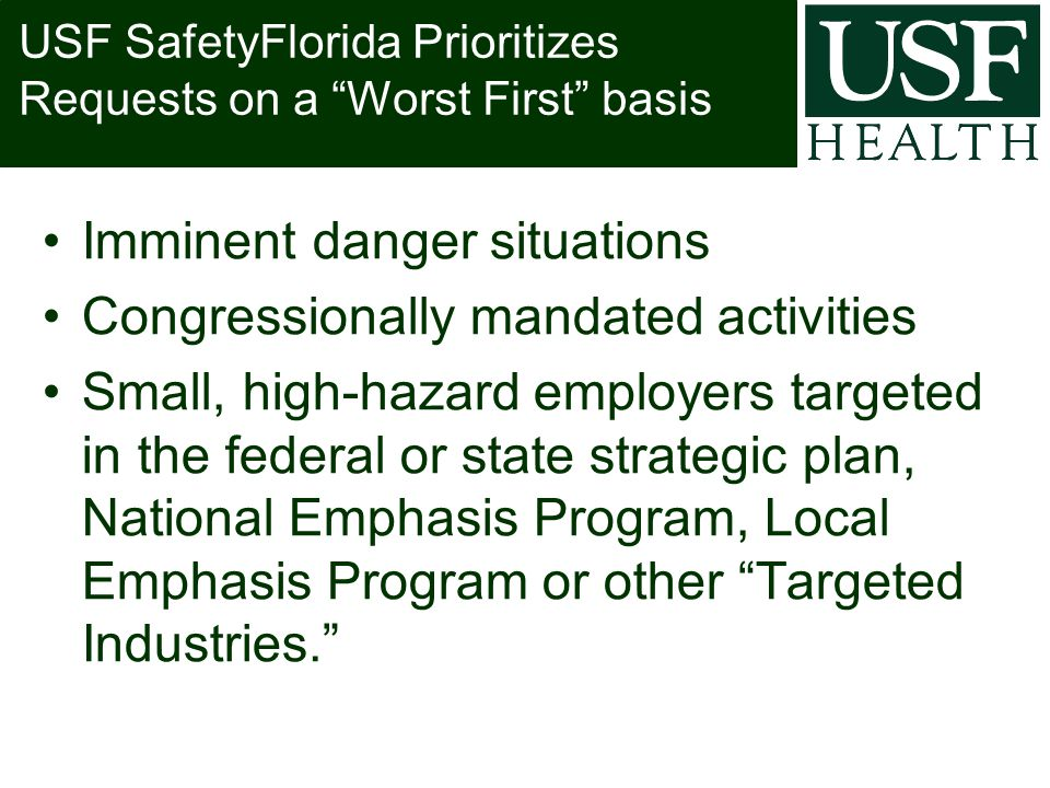 USF SafetyFlorida Prioritizes Requests on a Worst First basis Imminent danger situations Congressionally mandated activities Small, high-hazard employers targeted in the federal or state strategic plan, National Emphasis Program, Local Emphasis Program or other Targeted Industries.