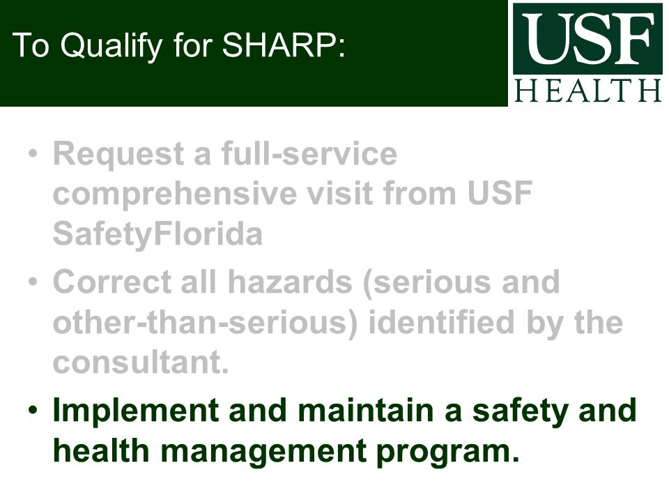 To Qualify for SHARP: Request a full-service comprehensive visit from USF SafetyFlorida Correct all hazards (serious and other-than-serious) identified by the consultant.