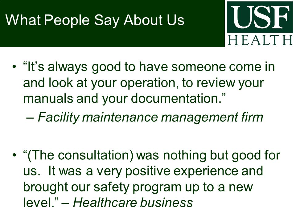 What People Say About Us It's always good to have someone come in and look at your operation, to review your manuals and your documentation. – Facility maintenance management firm (The consultation) was nothing but good for us.