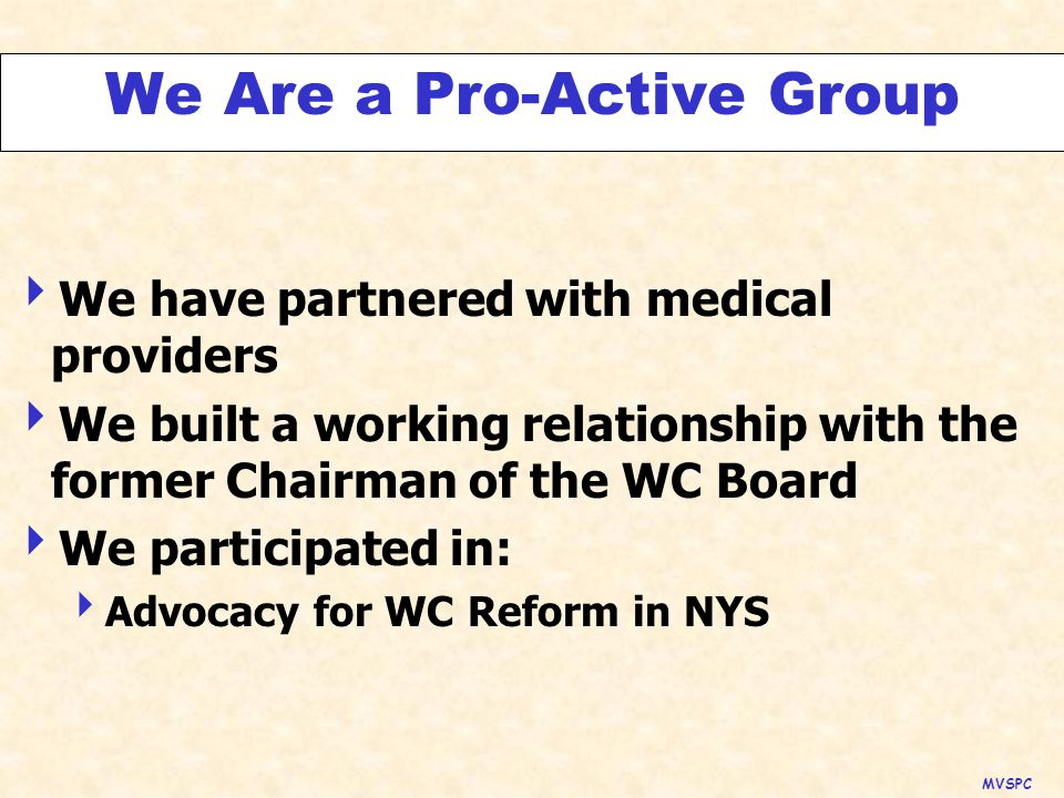 We Are a Pro-Active Group  We have partnered with medical providers  We built a working relationship with the former Chairman of the WC Board  We participated in:  Advocacy for WC Reform in NYS MVSPC