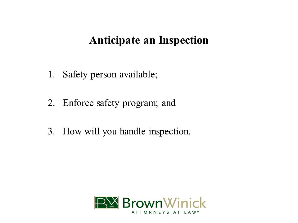 Anticipate an Inspection 1.Safety person available; 2.Enforce safety program; and 3.How will you handle inspection.