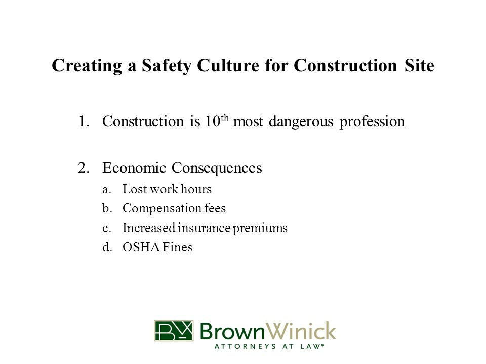 Creating a Safety Culture for Construction Site 1.Construction is 10 th most dangerous profession 2.Economic Consequences a.Lost work hours b.Compensation fees c.Increased insurance premiums d.OSHA Fines