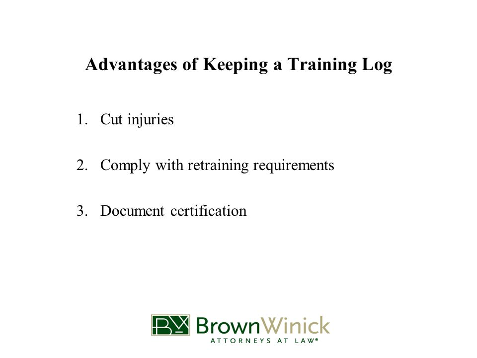 Advantages of Keeping a Training Log 1.Cut injuries 2.Comply with retraining requirements 3.Document certification