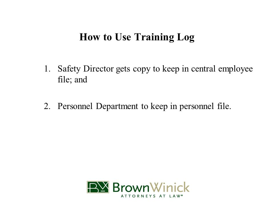 How to Use Training Log 1.Safety Director gets copy to keep in central employee file; and 2.Personnel Department to keep in personnel file.