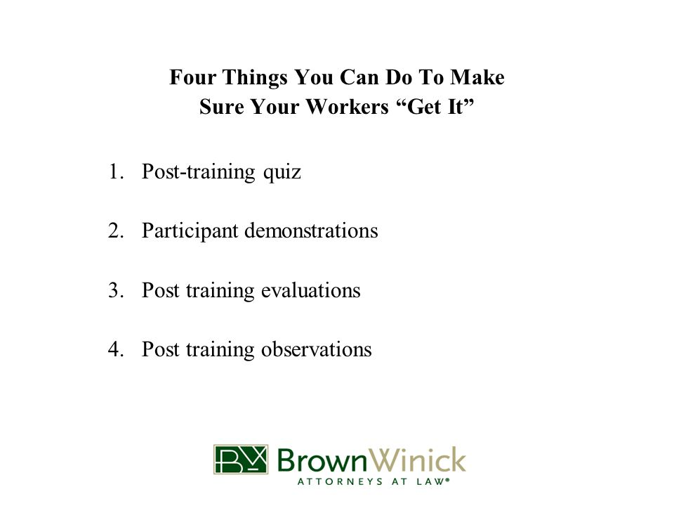 Four Things You Can Do To Make Sure Your Workers Get It 1.Post-training quiz 2.Participant demonstrations 3.Post training evaluations 4.Post training observations