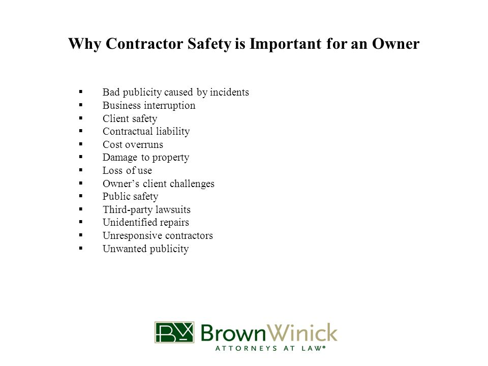 Why Contractor Safety is Important for an Owner  Bad publicity caused by incidents  Business interruption  Client safety  Contractual liability  Cost overruns  Damage to property  Loss of use  Owner's client challenges  Public safety  Third-party lawsuits  Unidentified repairs  Unresponsive contractors  Unwanted publicity