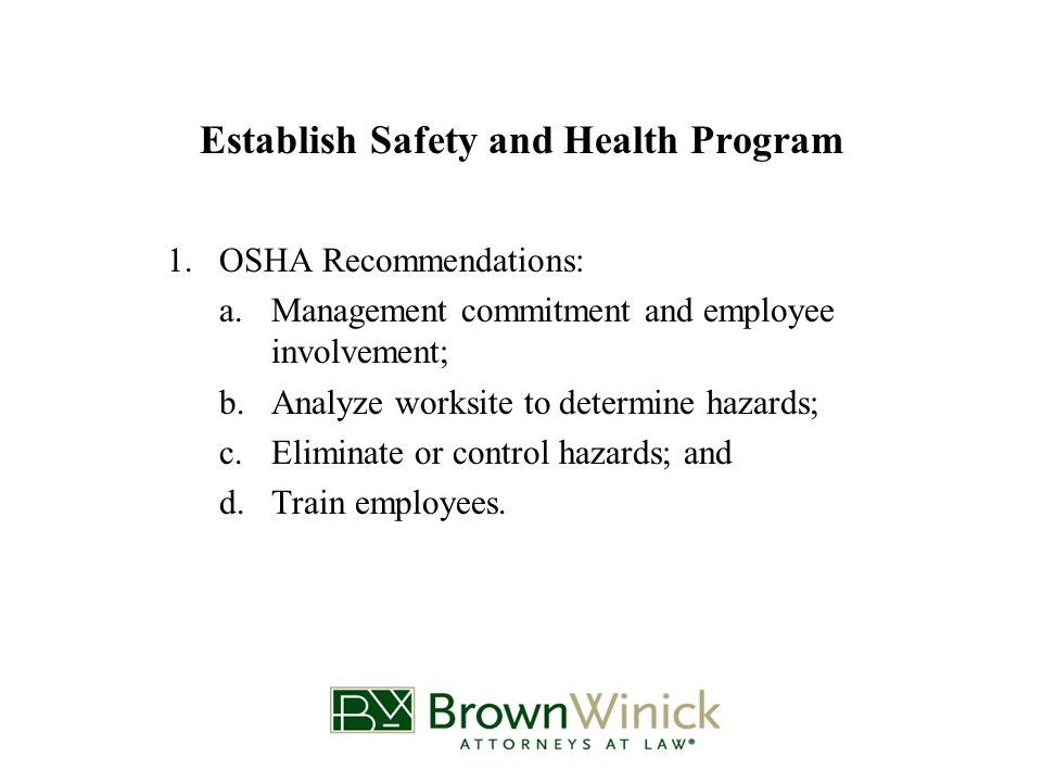 Establish Safety and Health Program 1.OSHA Recommendations: a.Management commitment and employee involvement; b.Analyze worksite to determine hazards; c.Eliminate or control hazards; and d.Train employees.