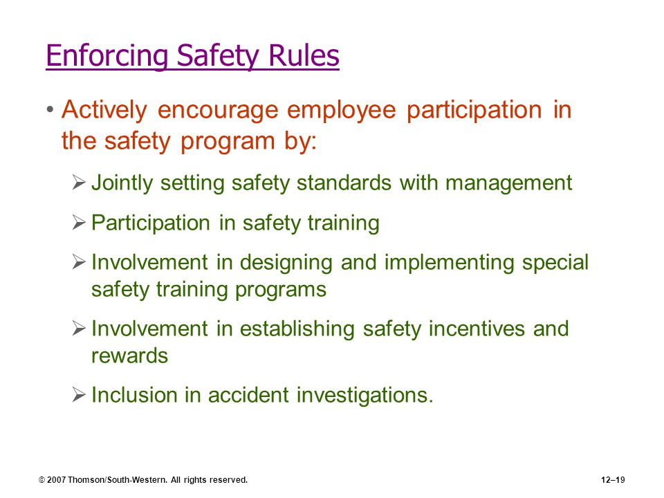 © 2007 Thomson/South-Western. All rights reserved.12–19 Enforcing Safety Rules Actively encourage employee participation in the safety program by:  J