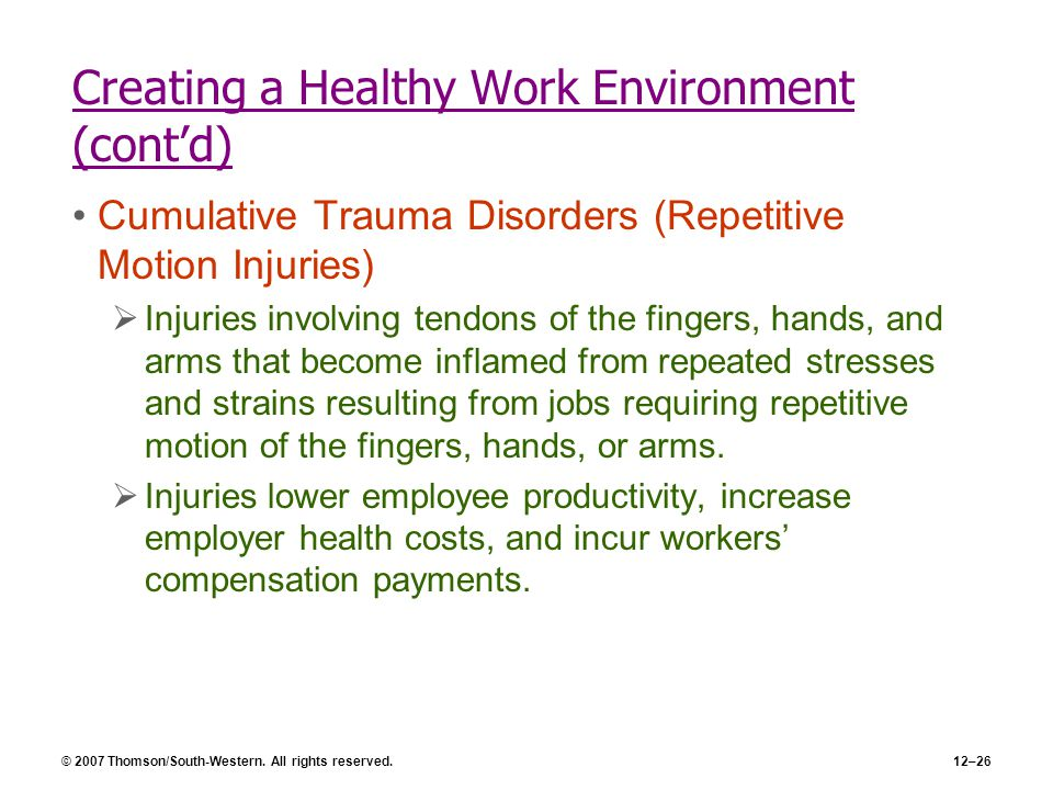 © 2007 Thomson/South-Western. All rights reserved.12–26 Creating a Healthy Work Environment (cont'd) Cumulative Trauma Disorders (Repetitive Motion In
