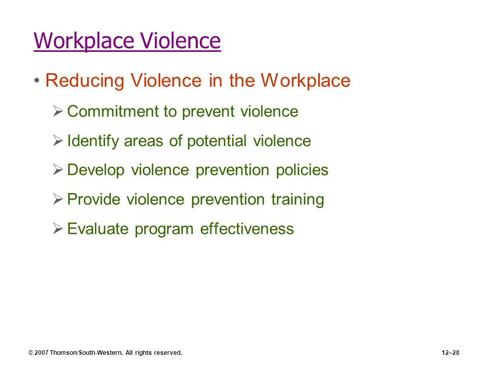 © 2007 Thomson/South-Western. All rights reserved.12–28 Workplace Violence Reducing Violence in the Workplace  Commitment to prevent violence  Ident