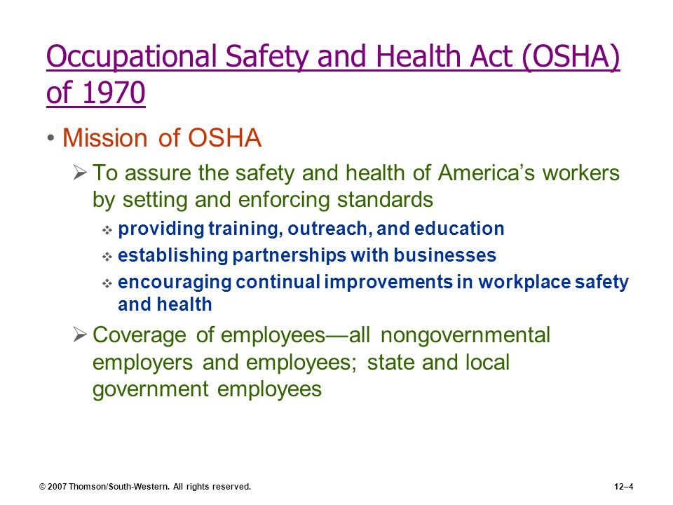 © 2007 Thomson/South-Western. All rights reserved.12–4 Occupational Safety and Health Act (OSHA) of 1970 Mission of OSHA  To assure the safety and he